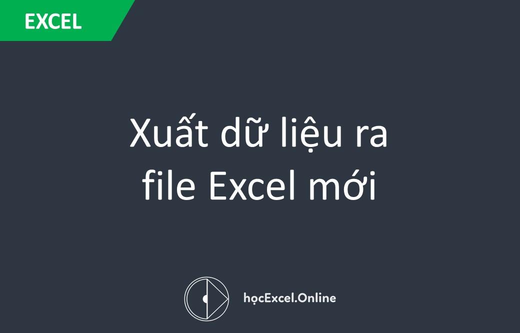 Xuất dữ liệu ra file Excel mới - Học Excel Online Miễn Phí