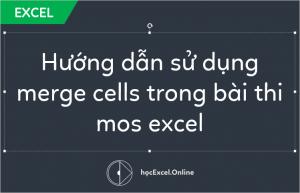 Hướng dẫn sử dụng merge cells trong bài thi mos excel