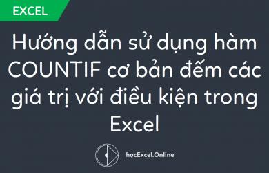 Hướng dẫn sử dụng hàm COUNTIF cơ bản đếm các giá trị với điều kiện trong Excel