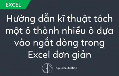 Hướng dẫn kĩ thuật tách một ô thành nhiều ô dựa vào ngắt dòng trong Excel đơn giản