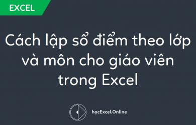 Cách lập sổ điểm theo lớp và môn cho giáo viên trong Excel