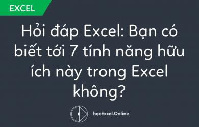 Hỏi đáp Excel: Bạn có biết tới 7 tính năng hữu ích này trong Excel không?