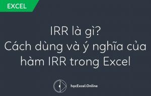 IRR là gì - Hướng dẫn cách dùng và ý nghĩa của hàm IRR trong Excel