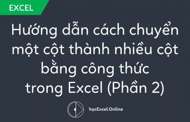 Hướng dẫn cách chuyển một cột thành nhiều cột bằng công thức trong Excel (Phần 2)