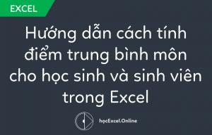 Hướng dẫn cách tính điểm trung bình môn cho học sinh và sinh viên trong Excel