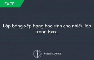 Lập bảng xếp hạng học sinh cho nhiều lớp trong Excel