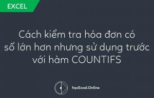 Hướng dẫn cách kiểm tra hóa đơn có số lớn hơn nhưng sử dụng trước với hàm COUNTIFS