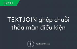 Hướng dẫn hàm TEXTJOIN ghép chuỗi thỏa mãn điều kiện trong Excel