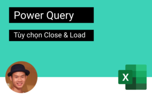 Power Query – Tùy chọn Close & Load